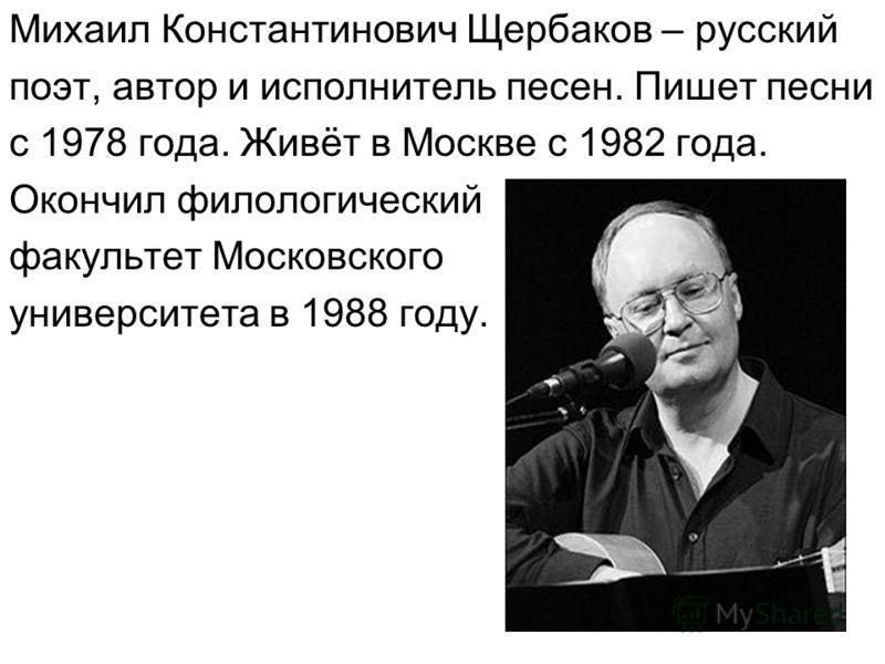 Михаил Константинович Щербаков – русский поэт, автор и исполнитель песен. Пишет песни с 1978 года. Живёт в Москве с 1982 года. Окончил филологический факультет Московского университета в 1988 году.