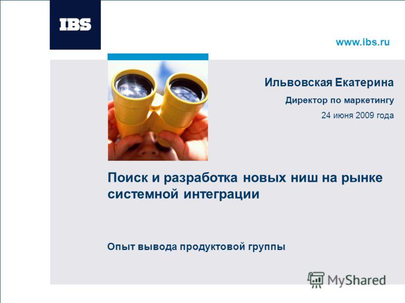 www.ibs.ru Вставьте картинку Поиск и разработка новых ниш на рынке системной интеграции Опыт вывода продуктовой группы Ильвовская Екатерина Директор по маркетингу 24 июня 2009 года