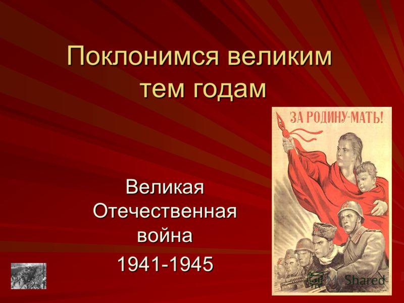 Поклонимся великим тем годам Великая Отечественная война 1941-1945