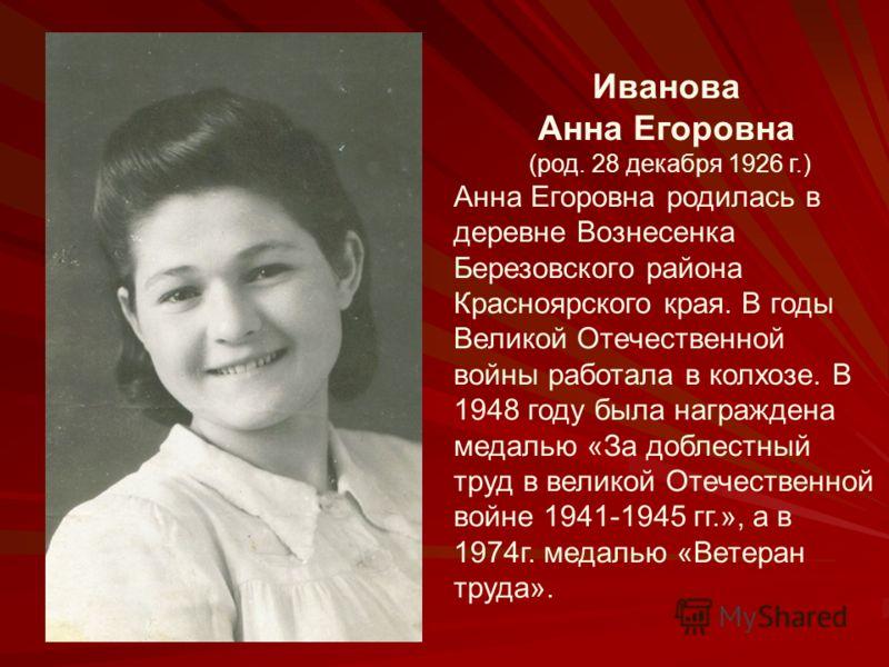 Иванова Анна Егоровна (род. 28 декабря 1926 г.) Анна Егоровна родилась в деревне Вознесенка Березовского района Красноярского края. В годы Великой Отечественной войны работала в колхозе. В 1948 году была награждена медалью «За доблестный труд в велик