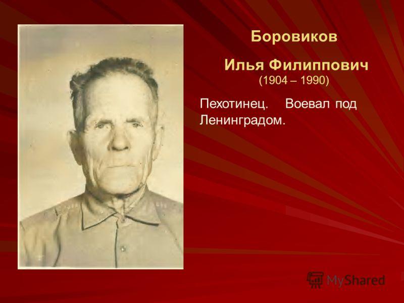 Боровиков Илья Филиппович (1904 – 1990) Пехотинец. Воевал под Ленинградом.