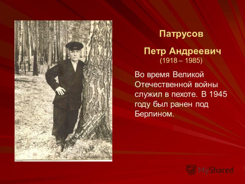 Патрусов Петр Андреевич (1918 – 1985) Во время Великой Отечественной войны служил в пехоте. В 1945 году был ранен под Берлином.