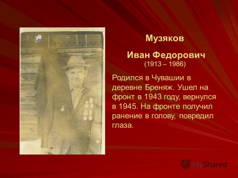 Музяков Иван Федорович (1913 – 1986) Родился в Чувашии в деревне Бреняж. Ушел на фронт в 1943 году, вернулся в 1945. На фронте получил ранение в голову, повредил глаза.