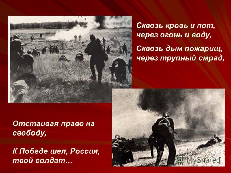 Сквозь кровь и пот, через огонь и воду, Сквозь дым пожарищ, через трупный смрад, Отстаивая право на свободу, К Победе шел, Россия, твой солдат…