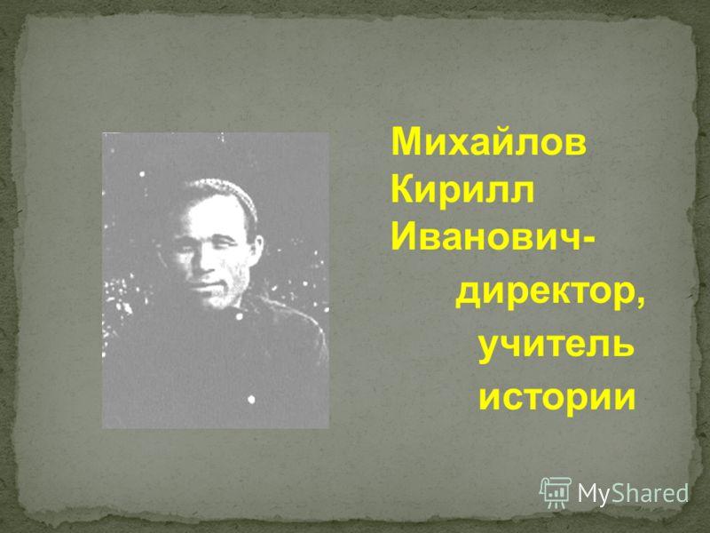 Михайлов Кирилл Иванович- директор, учитель истории