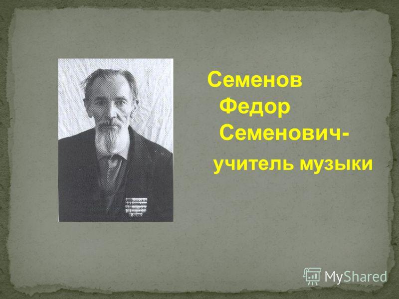 Семенов Федор Семенович- учитель музыки