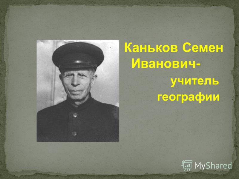 Каньков Семен Иванович- учитель географии
