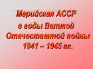 Марийская АССР в годы Великой Отечественной войны 1941 – 1945 гг. Марийская АССР в годы Великой Отечественной войны 1941 – 1945 гг.
