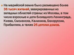 На марийской земле было размещено более 36 тысяч жителей, эвакуированных из западных областей страны: из Москвы, в том числе взрослые и дети блокадного Ленинграда, Киева, Смоленска, Калинина, Белоруссии, Прибалтики, а также 26 детских домов. На марий