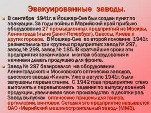 Эвакуированные заводы. Эвакуированные заводы. В сентябре 1941г. в Йошкар-Оле был создан пункт по эвакуации. За годы войны в Марийский край прибыло оборудование 27 промышленных предприятий из Москвы, Ленинграда (ныне Санкт-Петербург), Одессы, Киева и