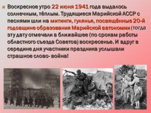 Воскресное утро 22 июня 1941 года выдалось солнечным, тёплым. Трудящиеся Марийской АССР с песнями шли на митинги, гулянья, посвящённые 20-й годовщине образования Марийской автономии (тогда эту дату отмечали в ближайшее (по срокам работы областного съ