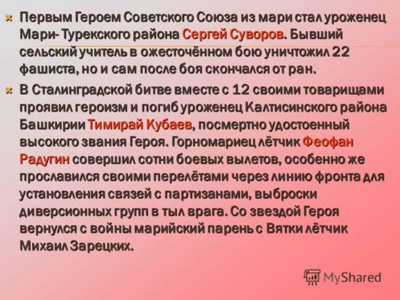 Первым Героем Советского Союза из мари стал уроженец Мари- Турекского района Сергей Суворов. Бывший сельский учитель в ожесточённом бою уничтожил 22 фашиста, но и сам после боя скончался от ран. Первым Героем Советского Союза из мари стал уроженец Ма