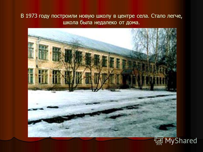 В 1973 году построили новую школу в центре села. Стало легче, школа была недалеко от дома.