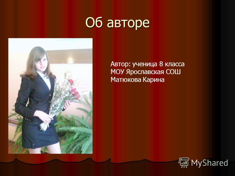 Об авторе Автор: ученица 8 класса МОУ Ярославская СОШ Матюкова Карина