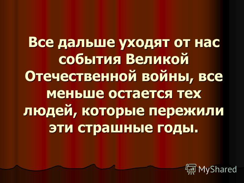 Все дальше уходят от нас события Великой Отечественной войны, все меньше остается тех людей, которые пережили эти страшные годы.