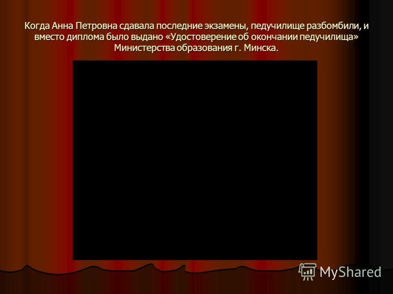 Когда Анна Петровна сдавала последние экзамены, педучилище разбомбили, и вместо диплома было выдано «Удостоверение об окончании педучилища» Министерства образования г. Минска.