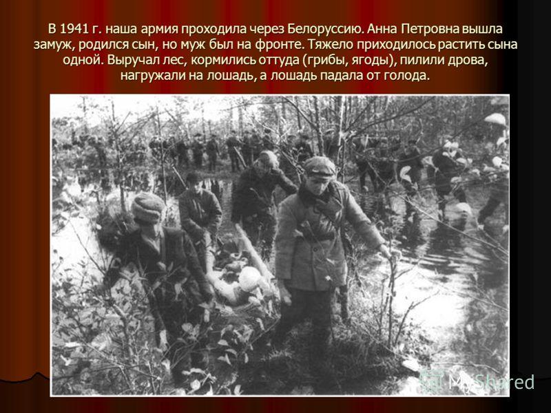 В 1941 г. наша армия проходила через Белоруссию. Анна Петровна вышла замуж, родился сын, но муж был на фронте. Тяжело приходилось растить сына одной. Выручал лес, кормились оттуда (грибы, ягоды), пилили дрова, нагружали на лошадь, а лошадь падала от