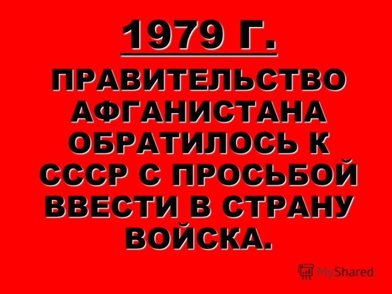 1979 Г. ПРАВИТЕЛЬСТВО АФГАНИСТАНА ОБРАТИЛОСЬ К СССР С ПРОСЬБОЙ ВВЕСТИ В СТРАНУ ВОЙСКА.