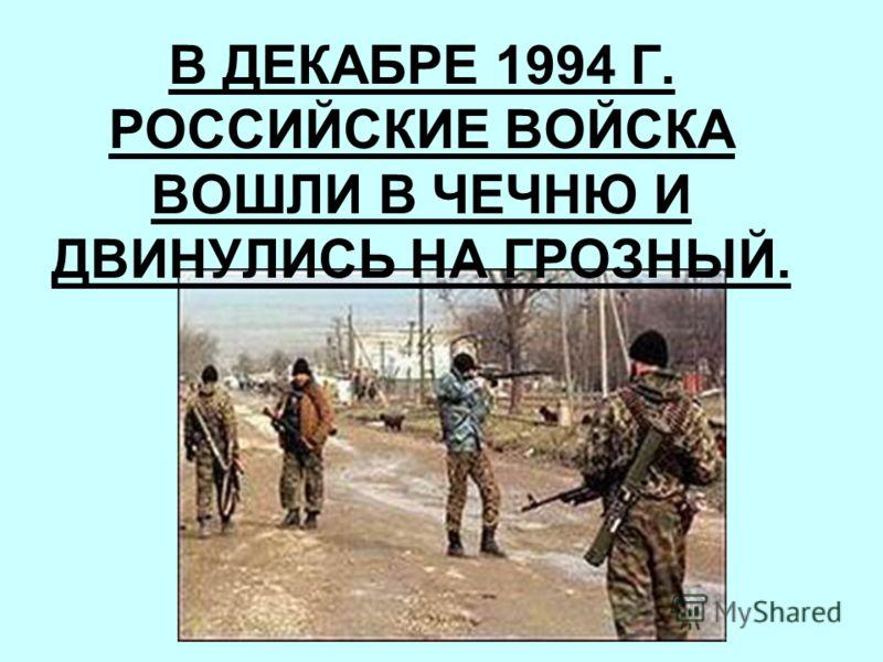 В ДЕКАБРЕ 1994 Г. РОССИЙСКИЕ ВОЙСКА ВОШЛИ В ЧЕЧНЮ И ДВИНУЛИСЬ НА ГРОЗНЫЙ.