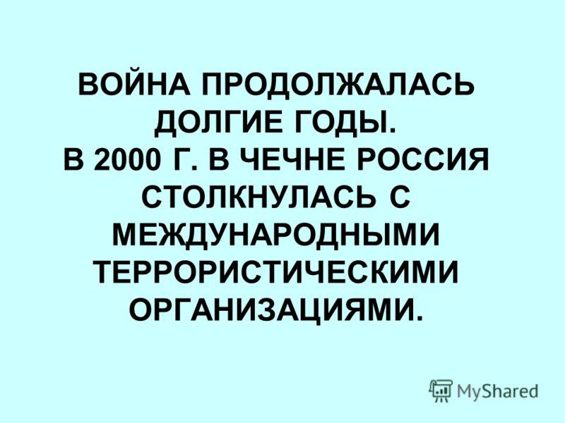 ВОЙНА ПРОДОЛЖАЛАСЬ ДОЛГИЕ ГОДЫ. В 2000 Г. В ЧЕЧНЕ РОССИЯ СТОЛКНУЛАСЬ С МЕЖДУНАРОДНЫМИ ТЕРРОРИСТИЧЕСКИМИ ОРГАНИЗАЦИЯМИ.