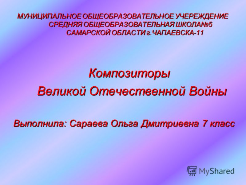 МУНИЦИПАЛЬНОЕ ОБЩЕОБРАЗОВАТЕЛЬНОЕ УЧЕРЕЖДЕНИЕ СРЕДНЯЯ ОБЩЕОБРАЗОВАТЕЛЬНАЯ ШКОЛА5 САМАРСКОЙ ОБЛАСТИ г.ЧАПАЕВСКА-11 Композиторы Великой Отечественной Войны Выполнила: Сараева Ольга Дмитриевна 7 класс