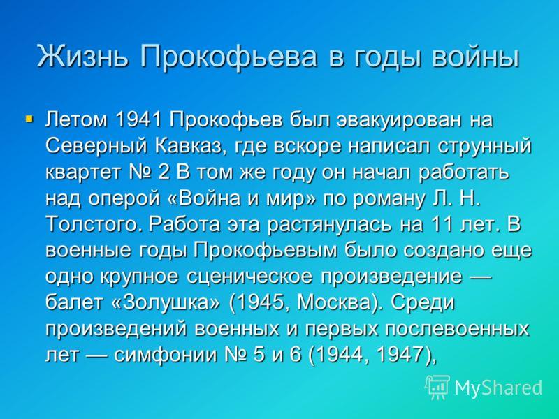 Жизнь Прокофьева в годы войны Летом 1941 Прокофьев был эвакуирован на Северный Кавказ, где вскоре написал струнный квартет 2 В том же году он начал работать над оперой «Война и мир» по роману Л. Н. Толстого. Работа эта растянулась на 11 лет. В военны