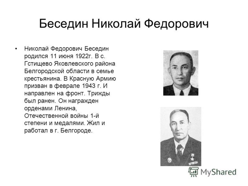 Беседин Николай Федорович Николай Федорович Беседин родился 11 июня 1922г. В с. Гстищево Яковлевского района Белгородской области в семье крестьянина. В Красную Армию призван в феврале 1943 г. И направлен на фронт. Трижды был ранен. Он награжден орде