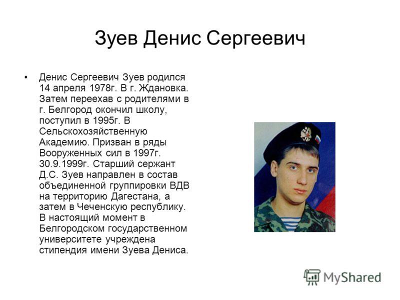 Зуев Денис Сергеевич Денис Сергеевич Зуев родился 14 апреля 1978г. В г. Ждановка. Затем переехав с родителями в г. Белгород окончил школу, поступил в 1995г. В Сельскохозяйственную Академию. Призван в ряды Вооруженных сил в 1997г. 30.9.1999г. Старший