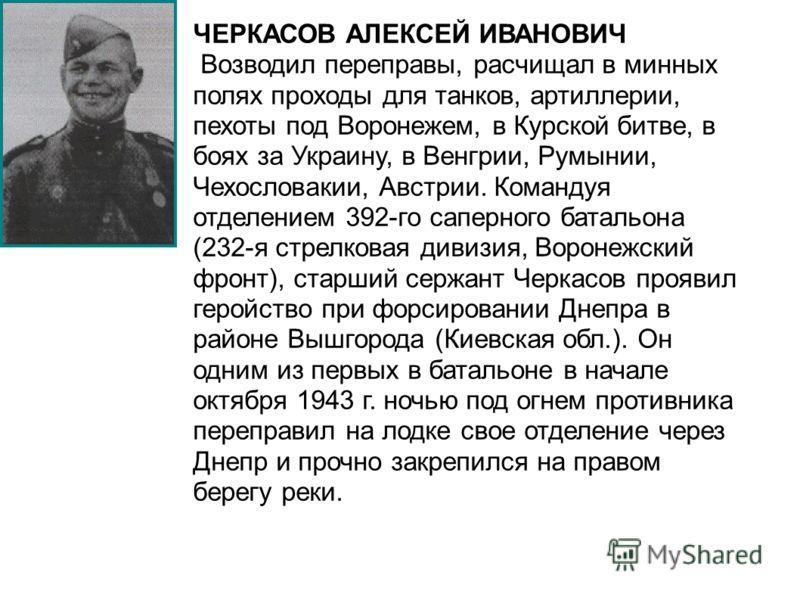 ЧЕРКАСОВ АЛЕКСЕЙ ИВАНОВИЧ Возводил переправы, расчищал в минных полях проходы для танков, артиллерии, пехоты под Воронежем, в Курской битве, в боях за Украину, в Венгрии, Румынии, Чехословакии, Австрии. Командуя отделением 392-го саперного батальона