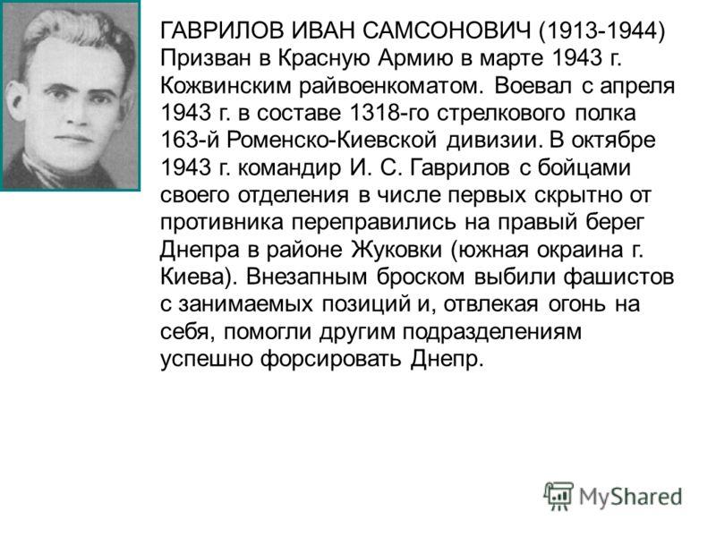 ГАВРИЛОВ ИВАН САМСОНОВИЧ (1913-1944) Призван в Красную Армию в марте 1943 г. Кожвинским райвоенкоматом. Воевал с апреля 1943 г. в составе 1318-го стрелкового полка 163-й Роменско-Киевской дивизии. В октябре 1943 г. командир И. С. Гаврилов с бойцами с