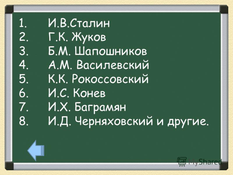 1.И.В.Сталин 2.Г.К. Жуков 3.Б.М. Шапошников 4.А.М. Василевский 5.К.К. Рокоссовский 6.И.С. Конев 7.И.Х. Баграмян 8.И.Д. Черняховский и другие.