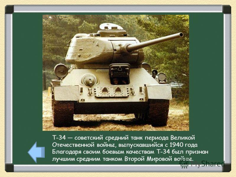 T-34 советский средний танк периода Великой Отечественной войны, выпускавшийся с 1940 года Благодаря своим боевым качествам Т-34 был признан лучшим средним танком Второй Мировой войны.