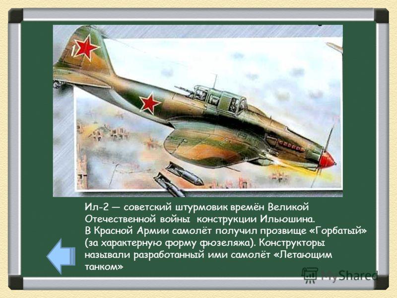 Ил-2 советский штурмовик времён Великой Отечественной войны конструкции Ильюшина. В Красной Армии самолёт получил прозвище «Горбатый» (за характерную форму фюзеляжа). Конструкторы называли разработанный ими самолёт «Летающим танком»