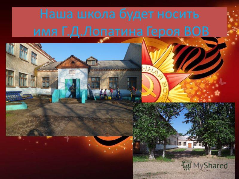 Наша школа будет носить имя Г.Д.Лопатина Героя ВОВ