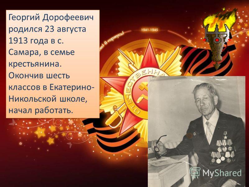 Георгий Дорофеевич родился 23 августа 1913 года в с. Самара, в семье крестьянина. Окончив шесть классов в Екатерино- Никольской школе, начал работать.