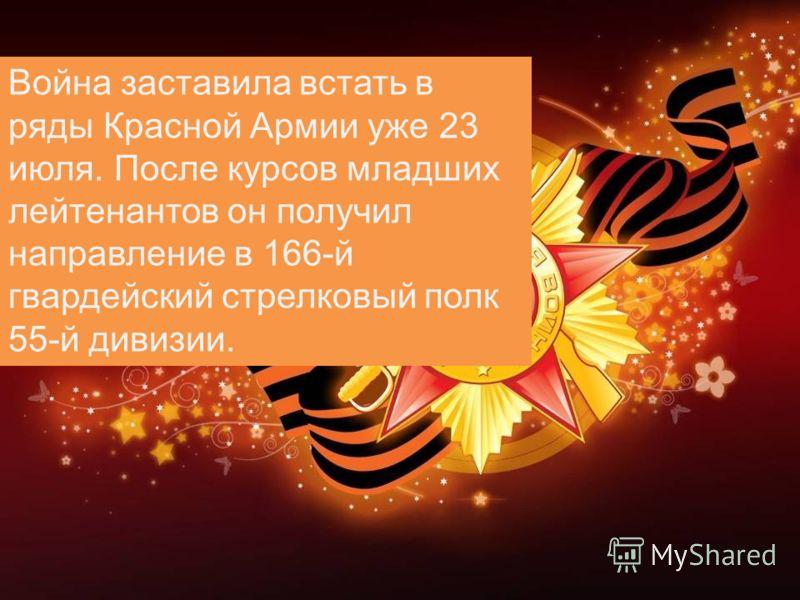 Война заставила встать в ряды Красной Армии уже 23 июля. После курсов младших лейтенантов он получил направление в 166-й гвардейский стрелковый полк 55-й дивизии.