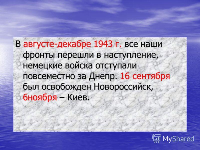 В августе-декабре 1943 г. все наши фронты перешли в наступление, немецкие войска отступали повсеместно за Днепр. 16 сентября был освобожден Новороссийск, 6ноября – Киев.