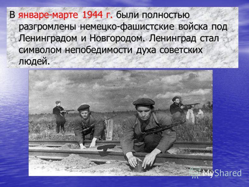 В январе-марте 1944 г. были полностью разгромлены немецко-фашистские войска под Ленинградом и Новгородом. Ленинград стал символом непобедимости духа советских людей.
