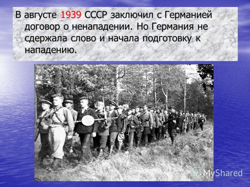 В августе 1939 СССР заключил с Германией договор о ненападении. Но Германия не сдержала слово и начала подготовку к нападению.