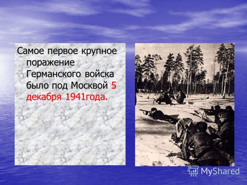 Самое первое крупное поражение Германского войска было под Москвой 5 декабря 1941года.