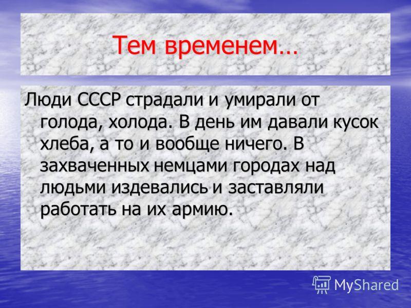 Тем временем… Люди СССР страдали и умирали от голода, холода. В день им давали кусок хлеба, а то и вообще ничего. В захваченных немцами городах над людьми издевались и заставляли работать на их армию.