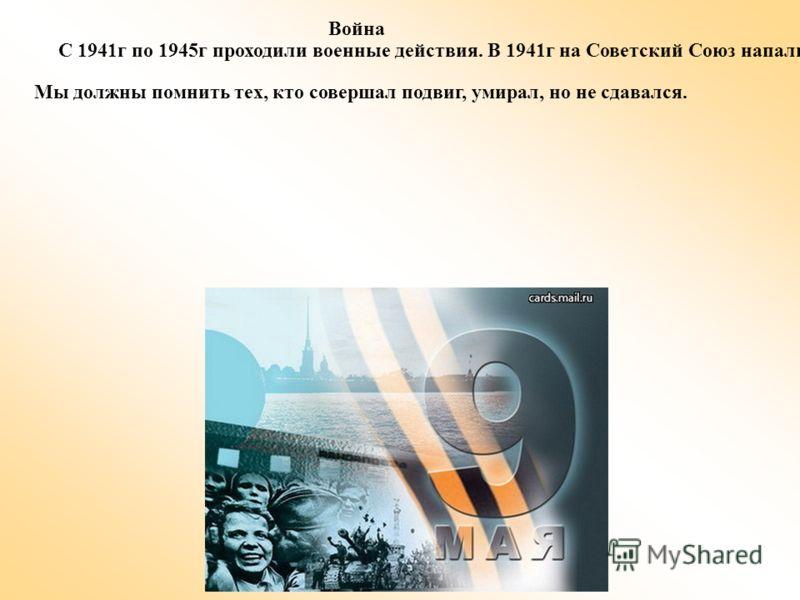 Война С 1941г по 1945г проходили военные действия. В 1941г на Советский Союз напали Фашистская Германия. На протяжении 5 лет погибли в сражениях сотни тысяч солдат, ни говоря уже о мирном населений. В каждом городе есть памятники Великой Отечественно