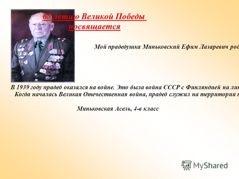 65 летию Великой Победы посвящается Мой прадедушка Миньковский Ефим Лазаревич родился 5 июля 1921 года в городе Киеве. В 1938 году он закончил 10 классов средней школы и его призвали на срочную службу в Красную Армию. В 1939 году прадед оказался на в