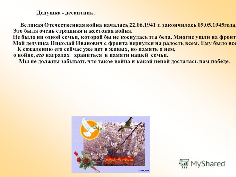 Дедушка - десантник. Великая Отечественная война началась 22.06.1941 г. закончилась 09.05.1945года.. Это была очень страшная и жестокая война. Не было