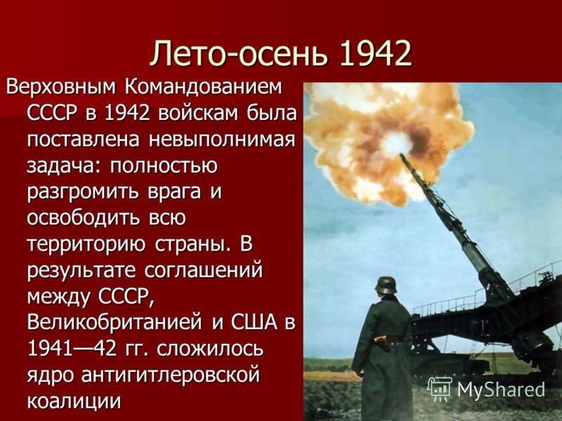Лето-осень 1942 Верховным Командованием СССР в 1942 войскам была поставлена невыполнимая задача: полностью разгромить врага и освободить всю территорию страны. В результате соглашений между СССР, Великобританией и США в 194142 гг. сложилось ядро анти