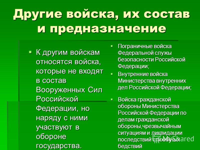 Другие войска, их состав и предназначение К другим войскам относятся войска, которые не входят в состав Вооруженных Сил Российской Федерации, но наряду с ними участвуют в обороне государства. К другим войскам относятся войска, которые не входят в сос