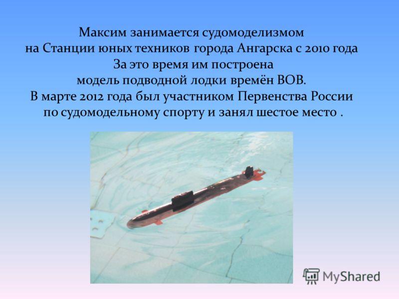 Максим занимается судомоделизмом на Станции юных техников города Ангарска с 2010 года За это время им построена модель подводной лодки времён ВОВ. В марте 2012 года был участником Первенства России по судомодельному спорту и занял шестое место.