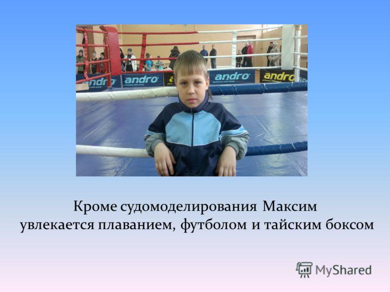 Кроме судомоделирования Максим увлекается плаванием, футболом и тайским боксом