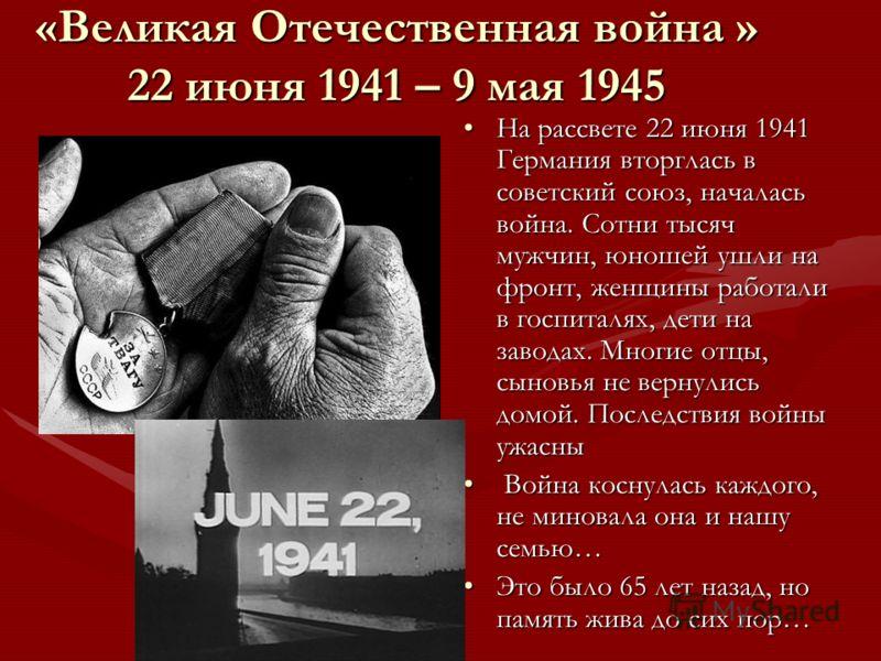 «Великая Отечественная война » 22 июня 1941 – 9 мая 1945 На рассвете 22 июня 1941 Германия вторглась в советский союз, началась война. Сотни тысяч мужчин, юношей ушли на фронт, женщины работали в госпиталях, дети на заводах. Многие отцы, сыновья не в