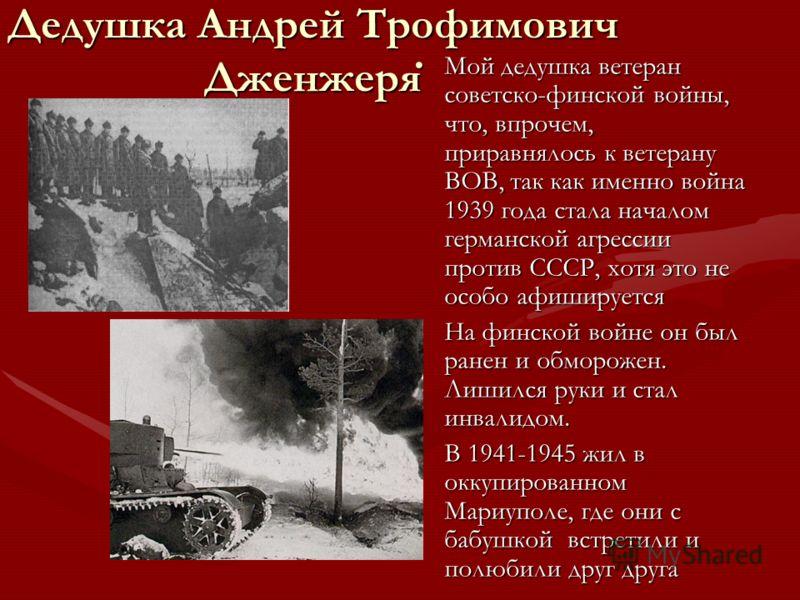 Дедушка Андрей Трофимович Дженжеря Мой дедушка ветеран советско-финской войны, что, впрочем, приравнялось к ветерану ВОВ, так как именно война 1939 года стала началом германской агрессии против СССР, хотя это не особо афишируется На финской войне он